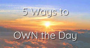 5 Ways To Own The Day