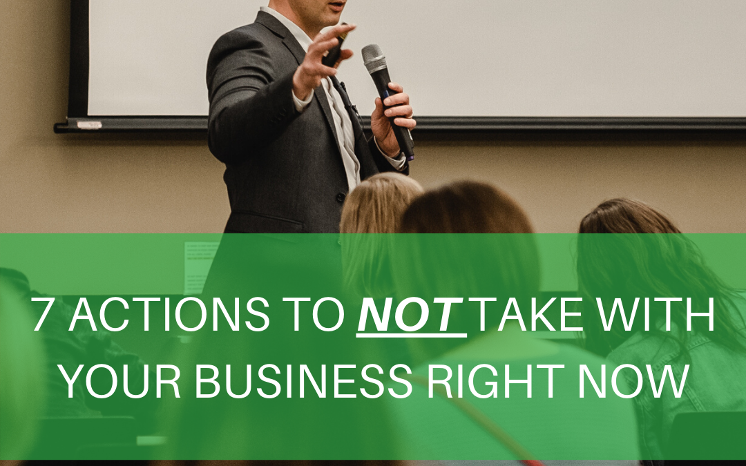 7 Actions to NOT Take With Your Business Right Now During Covid-19